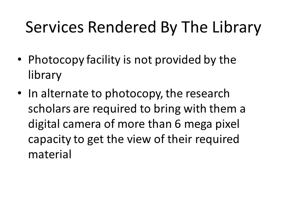 Services Rendered By The Library Photocopy facility is not provided by the library In alternate to photocopy, the research scholars are required to br