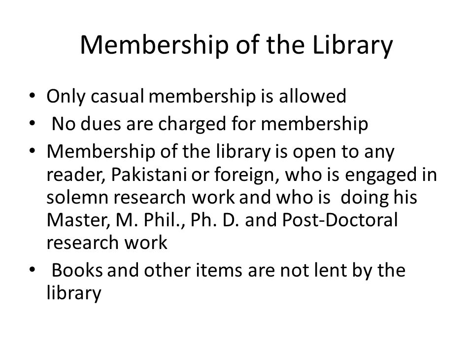Membership of the Library Only casual membership is allowed No dues are charged for membership Membership of the library is open to any reader, Pakist
