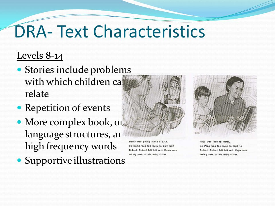 DRA- Text Characteristics Levels 8-14 Stories include problems with which children can relate Repetition of events More complex book, oral language structures, and high frequency words Supportive illustrations