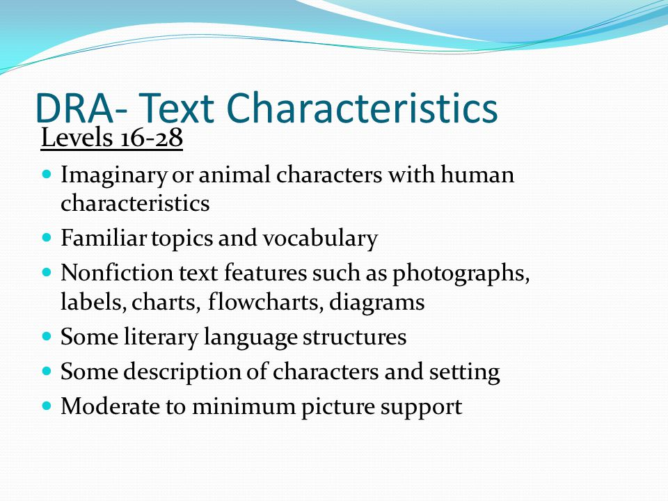 DRA- Text Characteristics Levels Imaginary or animal characters with human characteristics Familiar topics and vocabulary Nonfiction text features such as photographs, labels, charts, flowcharts, diagrams Some literary language structures Some description of characters and setting Moderate to minimum picture support