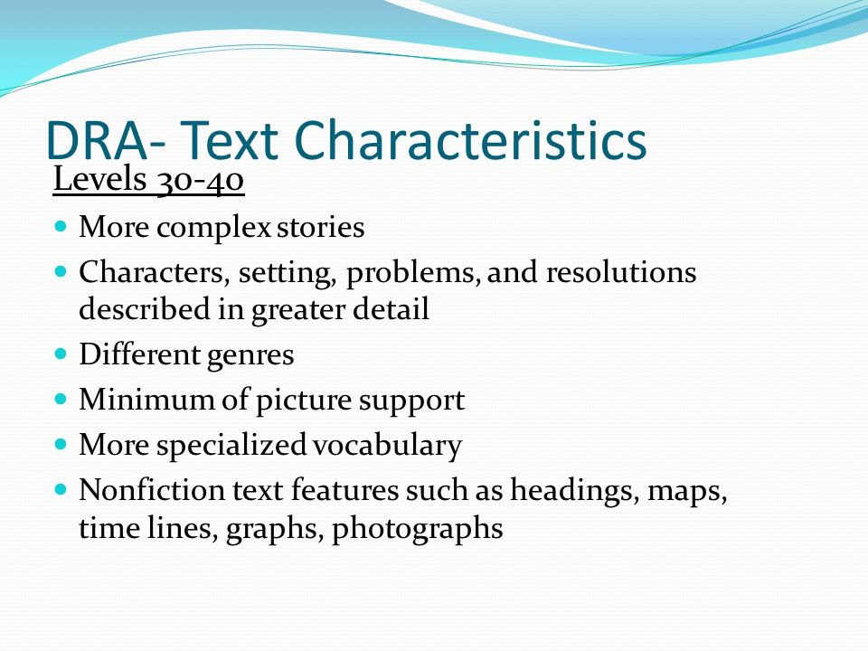 DRA- Text Characteristics Levels More complex stories Characters, setting, problems, and resolutions described in greater detail Different genres Minimum of picture support More specialized vocabulary Nonfiction text features such as headings, maps, time lines, graphs, photographs