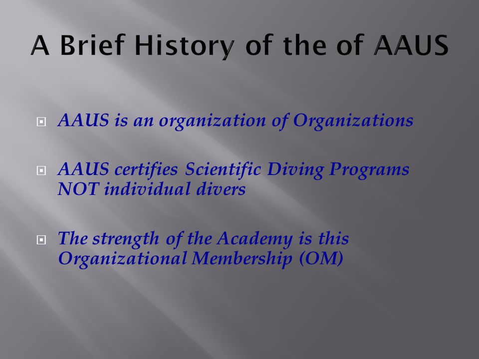  AAUS is an organization of Organizations  AAUS certifies Scientific Diving Programs NOT individual divers  The strength of the Academy is this Organizational Membership (OM)