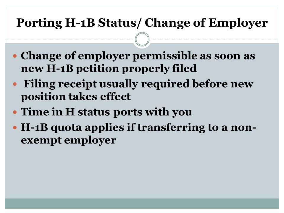Porting H-1B Status/ Change of Employer Change of employer permissible as soon as new H-1B petition properly filed Filing receipt usually required before new position takes effect Time in H status ports with you H-1B quota applies if transferring to a non- exempt employer