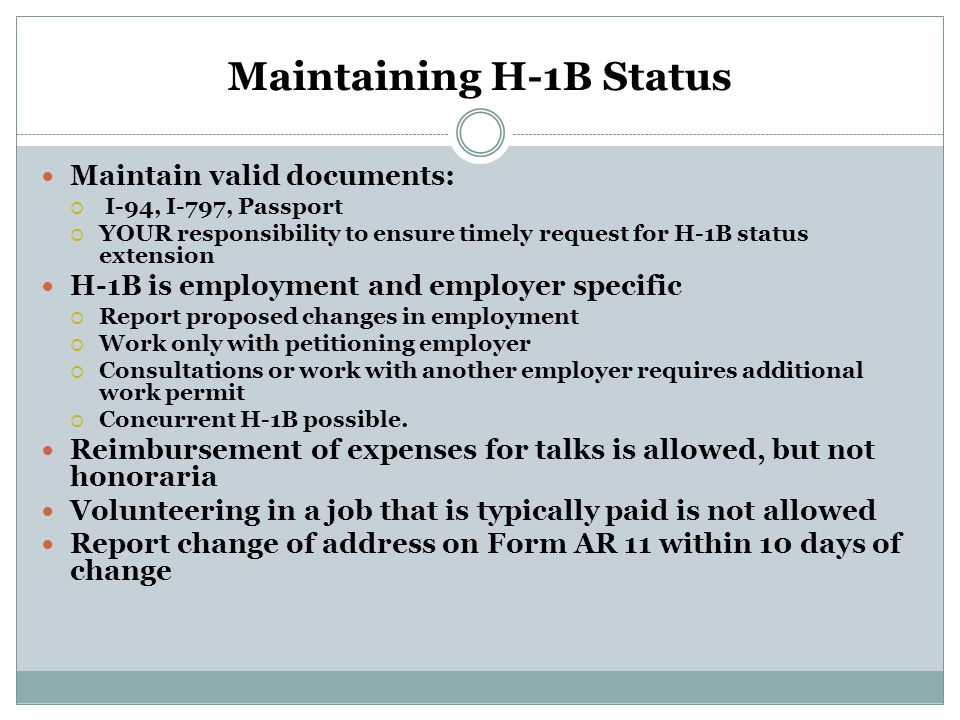 Maintaining H-1B Status Maintain valid documents:  I-94, I-797, Passport  YOUR responsibility to ensure timely request for H-1B status extension H-1B is employment and employer specific  Report proposed changes in employment  Work only with petitioning employer  Consultations or work with another employer requires additional work permit  Concurrent H-1B possible.