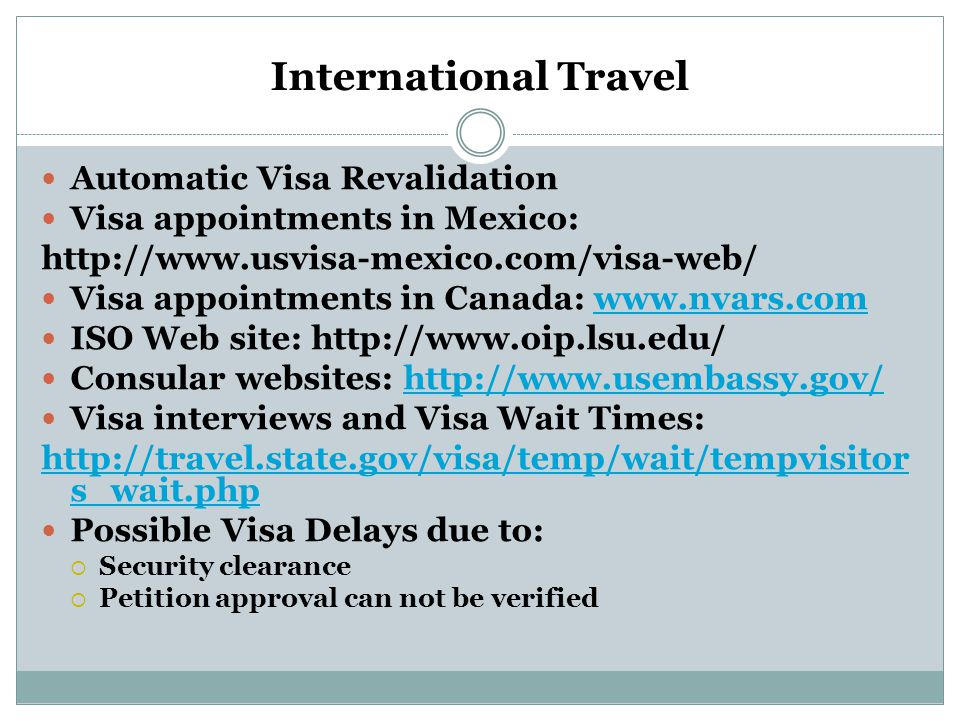 International Travel Automatic Visa Revalidation Visa appointments in Mexico:   Visa appointments in Canada:   ISO Web site:   Consular websites:   Visa interviews and Visa Wait Times:   s_wait.php Possible Visa Delays due to:  Security clearance  Petition approval can not be verified