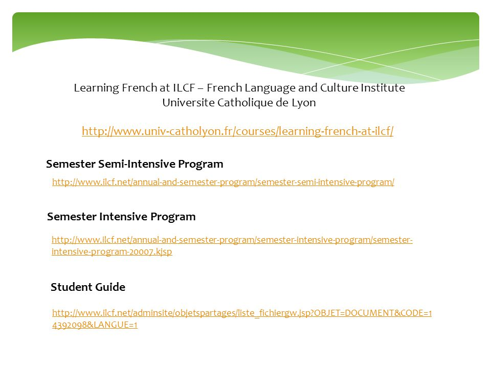 http://www.univ-catholyon.fr/courses/learning-french-at-ilcf/ Learning French at ILCF – French Language and Culture Institute Universite Catholique de Lyon http://www.ilcf.net/annual-and-semester-program/semester-intensive-program/semester- intensive-program-20007.kjsp Semester Intensive Program Semester Semi-Intensive Program http://www.ilcf.net/annual-and-semester-program/semester-semi-intensive-program/ http://www.ilcf.net/adminsite/objetspartages/liste_fichiergw.jsp OBJET=DOCUMENT&CODE=1 4392098&LANGUE=1 Student Guide