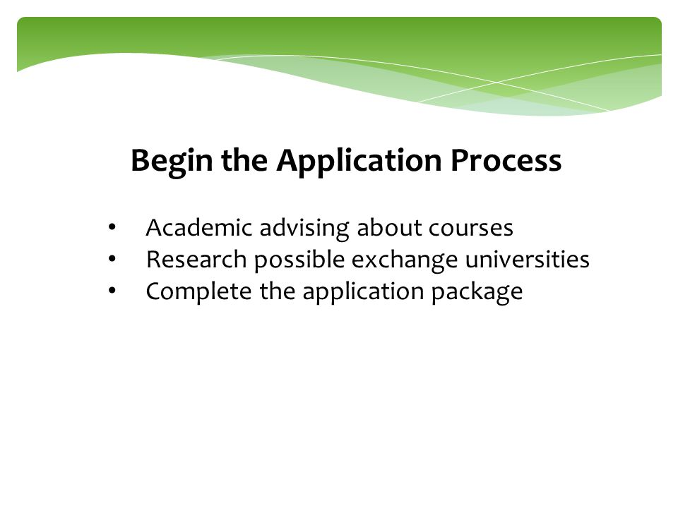 Begin the Application Process Academic advising about courses Research possible exchange universities Complete the application package