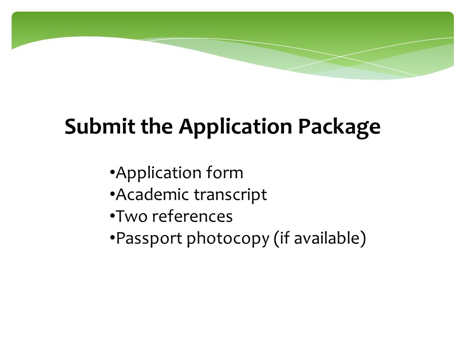 Submit the Application Package Application form Academic transcript Two references Passport photocopy (if available)