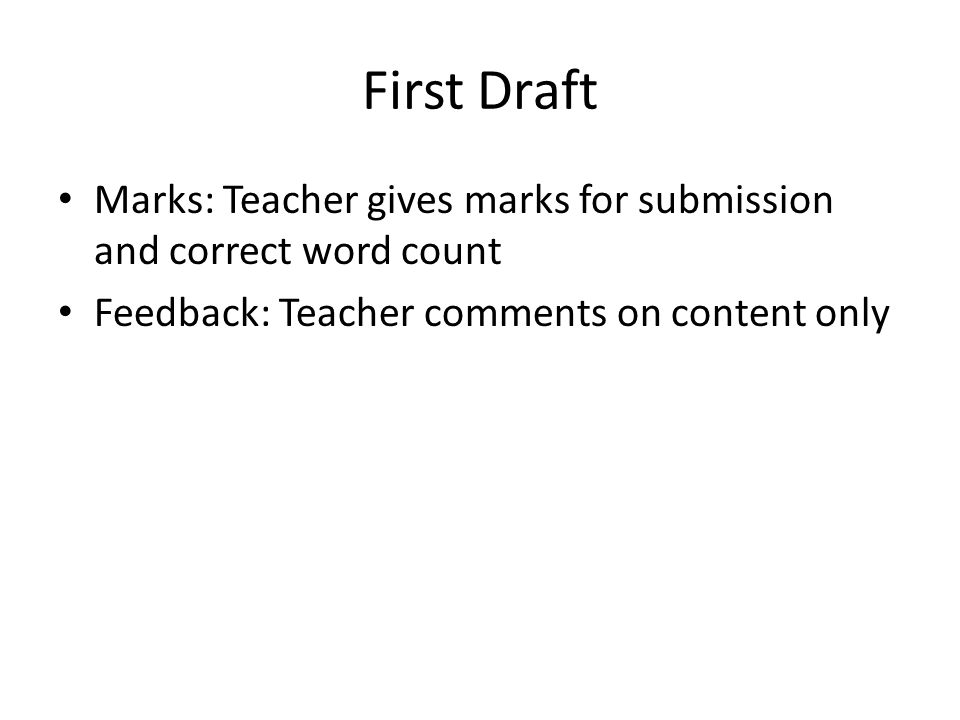 First Draft Marks: Teacher gives marks for submission and correct word count Feedback: Teacher comments on content only