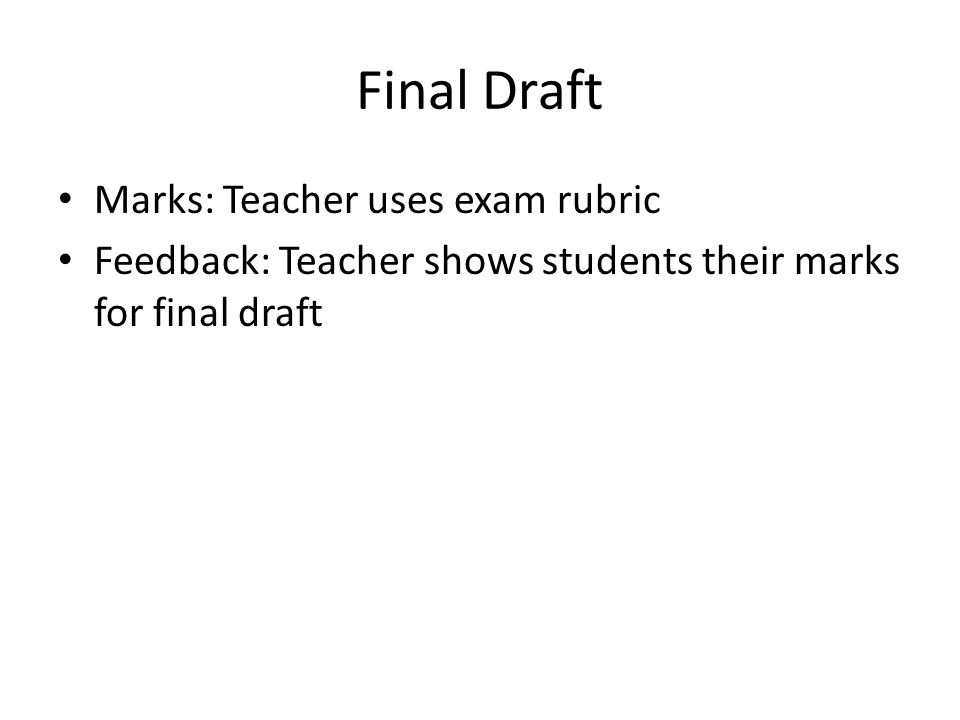 Final Draft Marks: Teacher uses exam rubric Feedback: Teacher shows students their marks for final draft