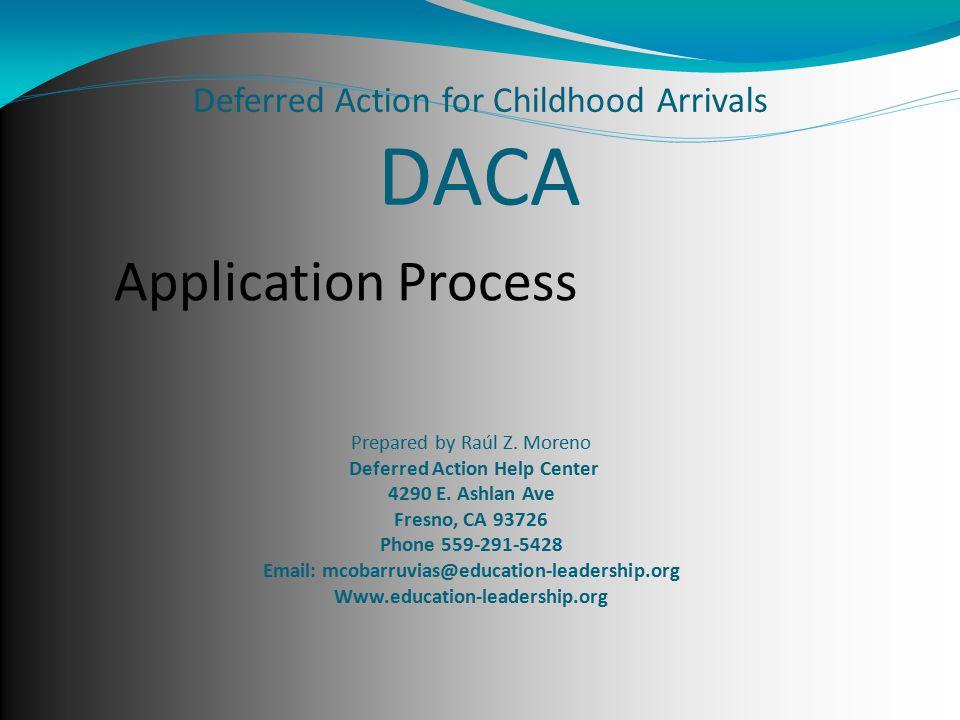 Deferred Action for Childhood Arrivals DACA Prepared by Raúl Z. Moreno Deferred Action Help Center 4290 E. Ashlan Ave Fresno, CA 93726 Phone 559-291-5