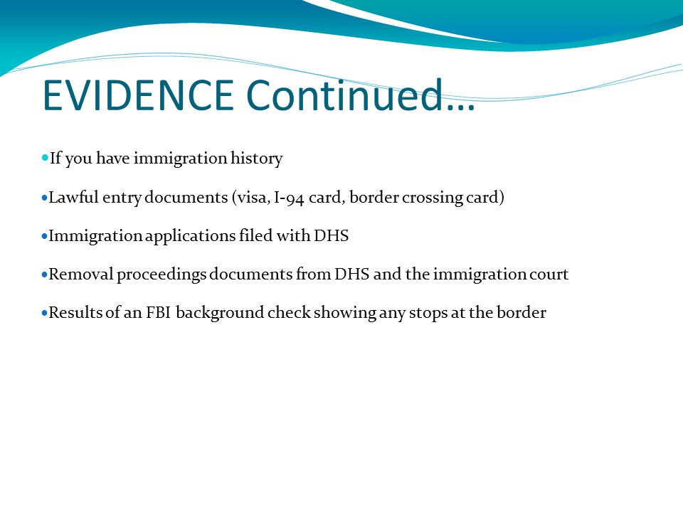 EVIDENCE Continued… If you have immigration history Lawful entry documents (visa, I-94 card, border crossing card) Immigration applications filed with DHS Removal proceedings documents from DHS and the immigration court Results of an FBI background check showing any stops at the border