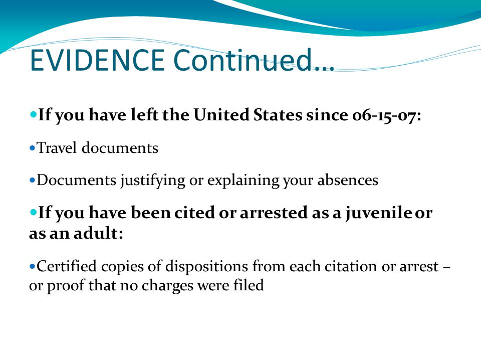 EVIDENCE Continued… If you have left the United States since 06-15-07: Travel documents Documents justifying or explaining your absences If you have been cited or arrested as a juvenile or as an adult: Certified copies of dispositions from each citation or arrest – or proof that no charges were filed