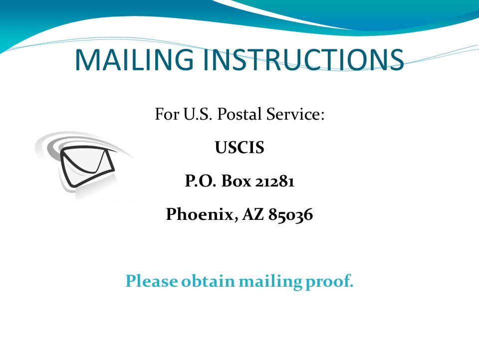 MAILING INSTRUCTIONS For U.S. Postal Service: USCIS P.O. Box 21281 Phoenix, AZ 85036 Please obtain mailing proof.