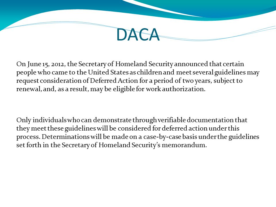 DACA On June 15, 2012, the Secretary of Homeland Security announced that certain people who came to the United States as children and meet several guidelines may request consideration of Deferred Action for a period of two years, subject to renewal, and, as a result, may be eligible for work authorization.