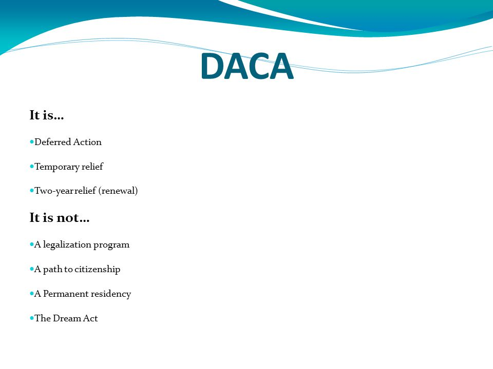 DACA It is… Deferred Action Temporary relief Two-year relief (renewal) It is not… A legalization program A path to citizenship A Permanent residency T