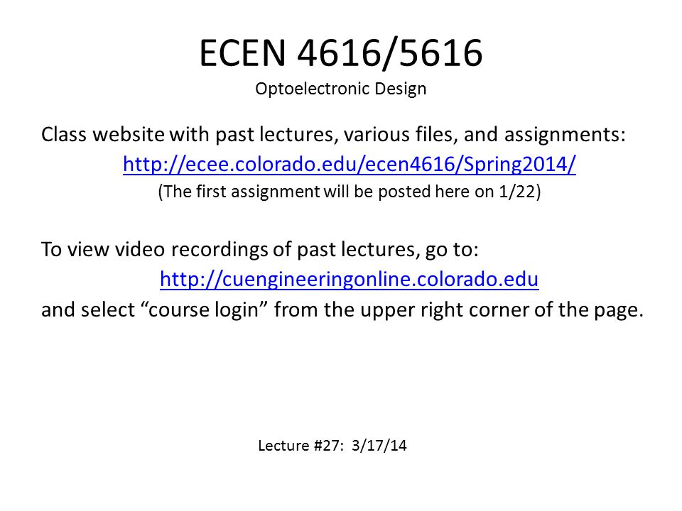 ECEN 4616/5616 Optoelectronic Design Class website with past lectures, various files, and assignments: http://ecee.colorado.edu/ecen4616/Spring2014/ (The first assignment will be posted here on 1/22) To view video recordings of past lectures, go to: http://cuengineeringonline.colorado.edu and select course login from the upper right corner of the page.