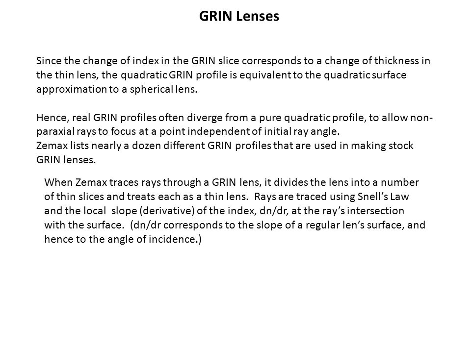 GRIN Lenses Since the change of index in the GRIN slice corresponds to a change of thickness in the thin lens, the quadratic GRIN profile is equivalent to the quadratic surface approximation to a spherical lens.