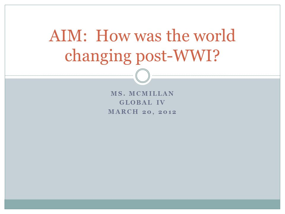 MS. MCMILLAN GLOBAL IV MARCH 20, 2012 AIM: How was the world changing post-WWI