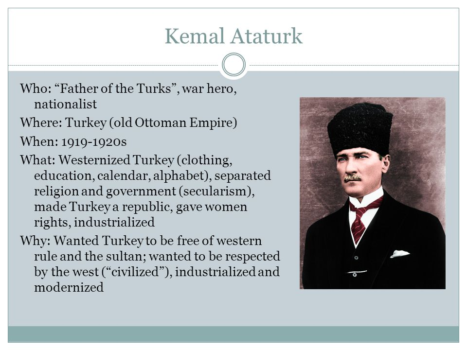Kemal Ataturk Who: Father of the Turks , war hero, nationalist Where: Turkey (old Ottoman Empire) When: 1919-1920s What: Westernized Turkey (clothing, education, calendar, alphabet), separated religion and government (secularism), made Turkey a republic, gave women rights, industrialized Why: Wanted Turkey to be free of western rule and the sultan; wanted to be respected by the west ( civilized ), industrialized and modernized