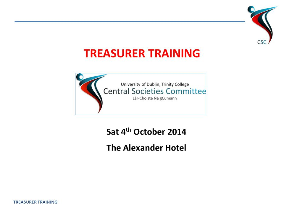 TREASURER TRAINING Sat 4 th October 2014 The Alexander Hotel