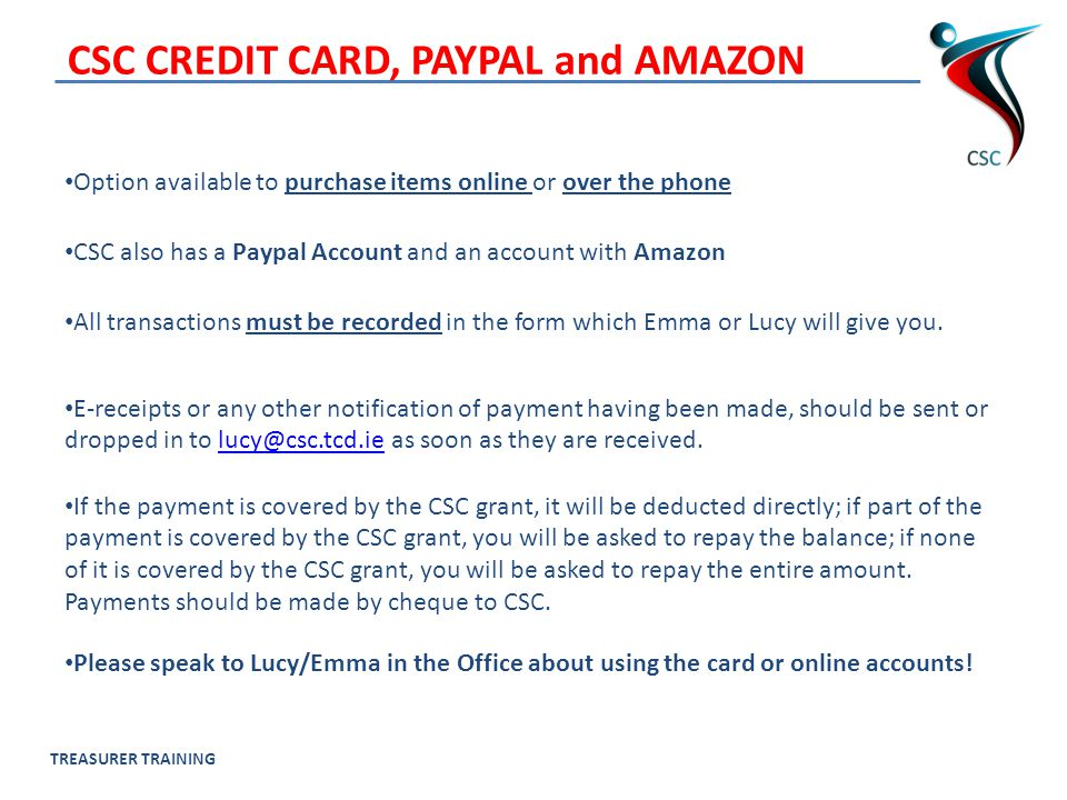 TREASURER TRAINING CSC CREDIT CARD, PAYPAL and AMAZON Option available to purchase items online or over the phone CSC also has a Paypal Account and an account with Amazon All transactions must be recorded in the form which Emma or Lucy will give you.