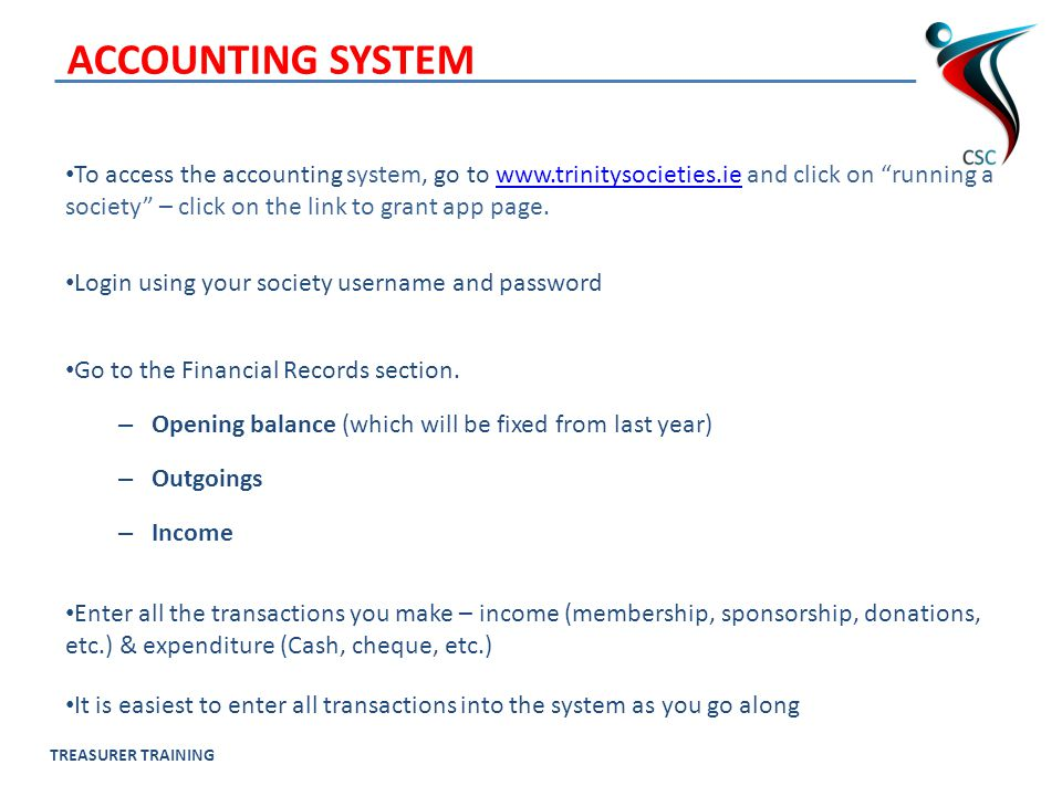 TREASURER TRAINING ACCOUNTING SYSTEM To access the accounting system, go to www.trinitysocieties.ie and click on running a society – click on the link to grant app page.www.trinitysocieties.ie Login using your society username and password Go to the Financial Records section.