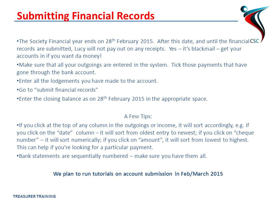 TREASURER TRAINING Submitting Financial Records The Society Financial year ends on 28 th February 2015.