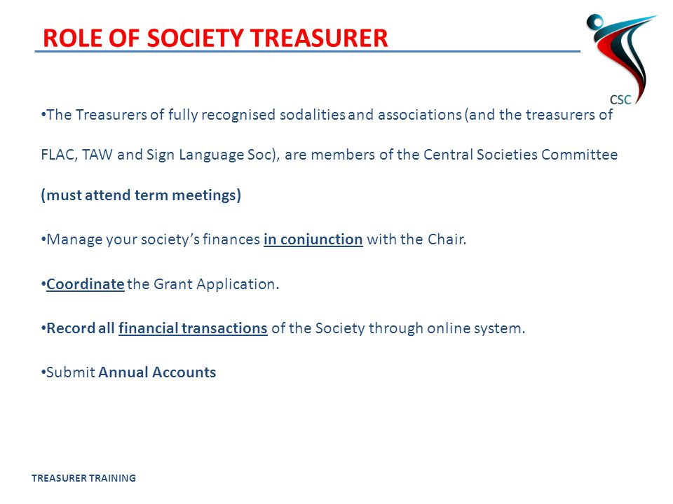 TREASURER TRAINING ROLE OF SOCIETY TREASURER The Treasurers of fully recognised sodalities and associations (and the treasurers of FLAC, TAW and Sign Language Soc), are members of the Central Societies Committee (must attend term meetings) Manage your society's finances in conjunction with the Chair.