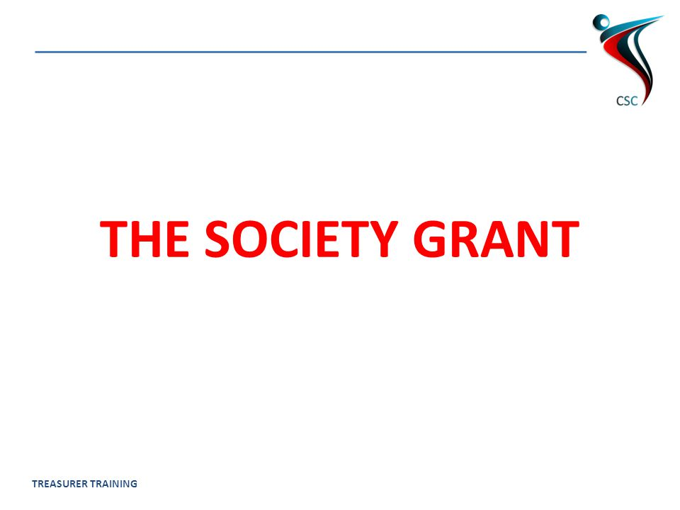 TREASURER TRAINING WHAT IS THE SOCIETY GRANT.