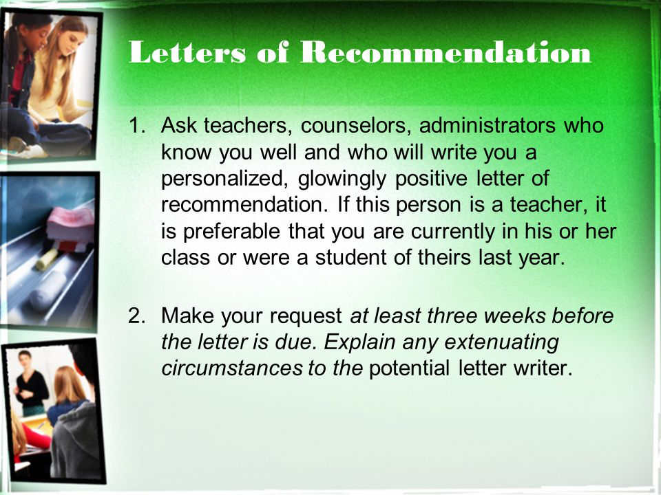 Letters of Recommendation 1.Ask teachers, counselors, administrators who know you well and who will write you a personalized, glowingly positive letter of recommendation.