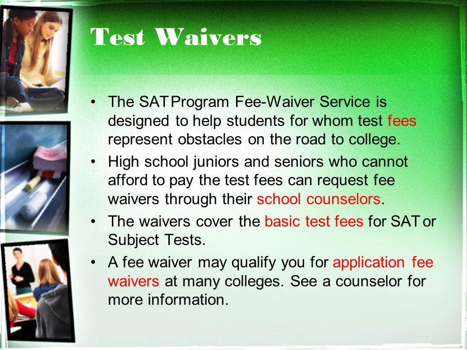 Test Waivers The SAT Program Fee-Waiver Service is designed to help students for whom test fees represent obstacles on the road to college.