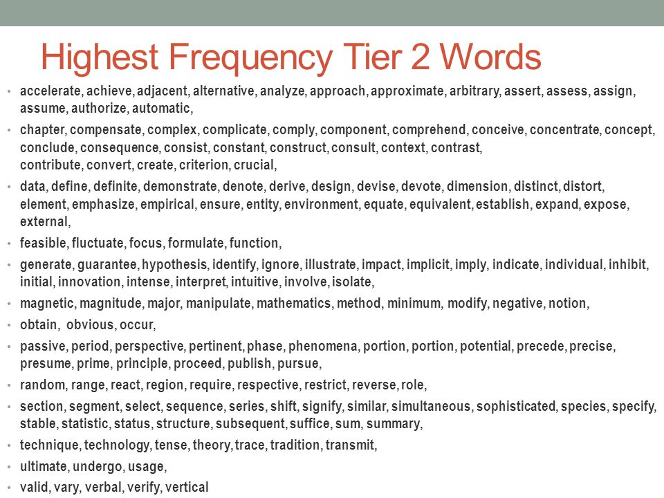 Highest Frequency Tier 2 Words accelerate, achieve, adjacent, alternative, analyze, approach, approximate, arbitrary, assert, assess, assign, assume,
