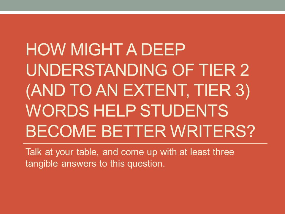 HOW MIGHT A DEEP UNDERSTANDING OF TIER 2 (AND TO AN EXTENT, TIER 3) WORDS HELP STUDENTS BECOME BETTER WRITERS? Talk at your table, and come up with at