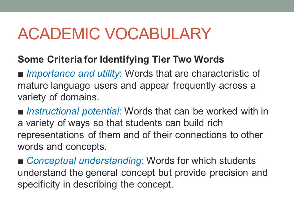 ACADEMIC VOCABULARY Some Criteria for Identifying Tier Two Words ■ Importance and utility: Words that are characteristic of mature language users and