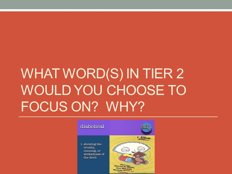 WHAT WORD(S) IN TIER 2 WOULD YOU CHOOSE TO FOCUS ON? WHY?