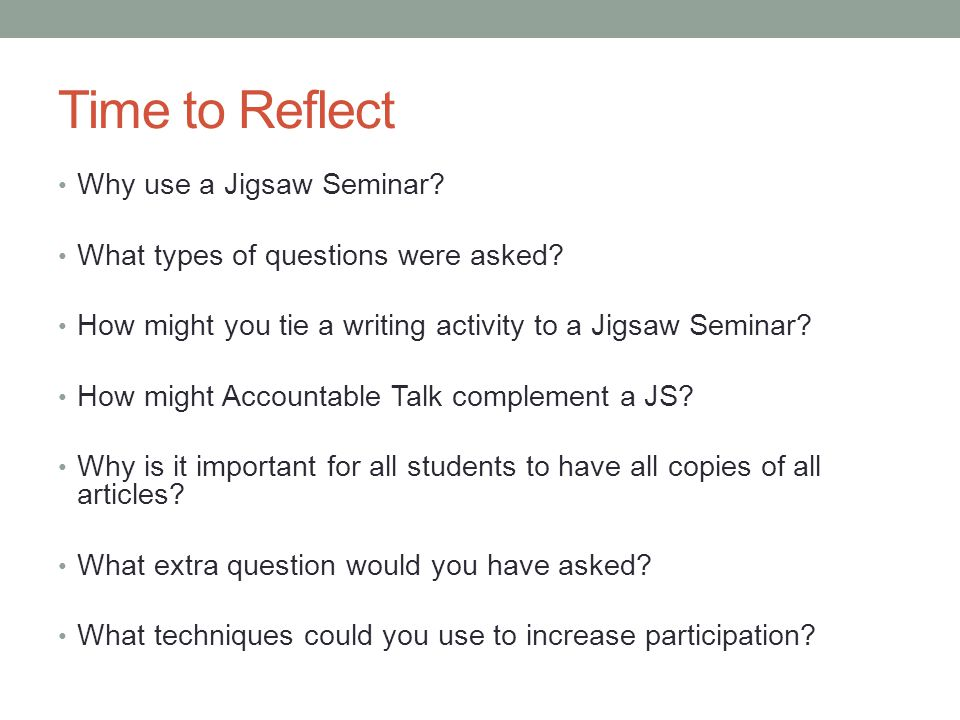 Time to Reflect Why use a Jigsaw Seminar? What types of questions were asked? How might you tie a writing activity to a Jigsaw Seminar? How might Acco