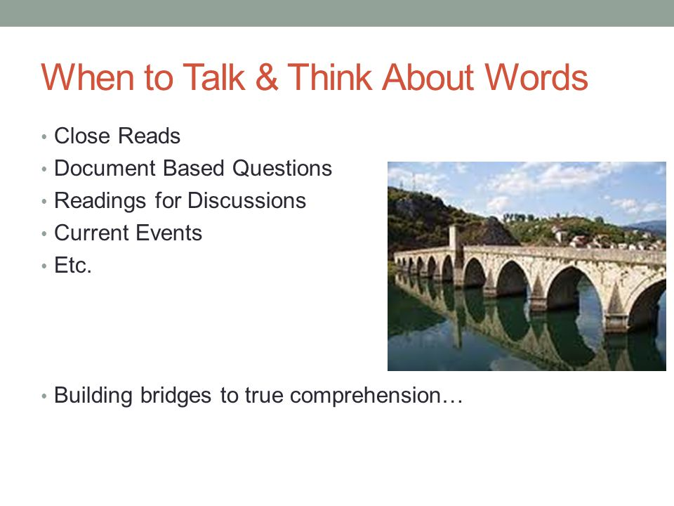 When to Talk & Think About Words Close Reads Document Based Questions Readings for Discussions Current Events Etc. Building bridges to true comprehens