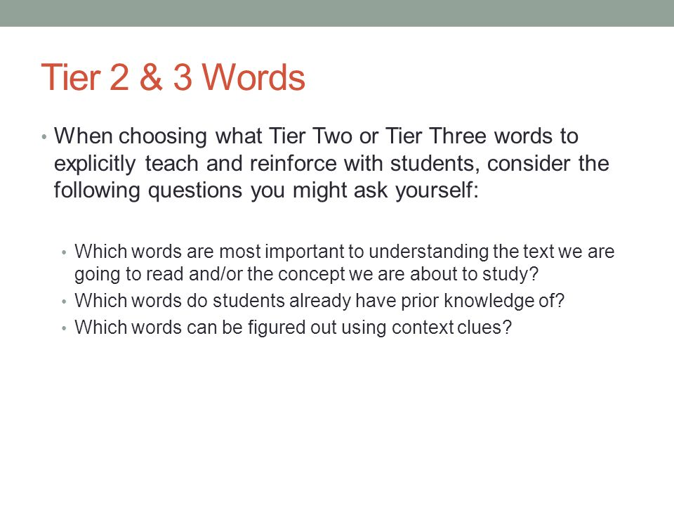 Tier 2 & 3 Words When choosing what Tier Two or Tier Three words to explicitly teach and reinforce with students, consider the following questions you