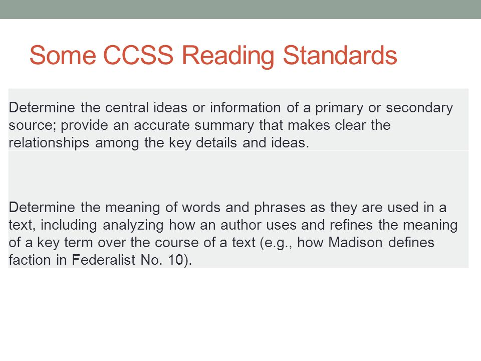 Some CCSS Reading Standards Determine the central ideas or information of a primary or secondary source; provide an accurate summary that makes clear