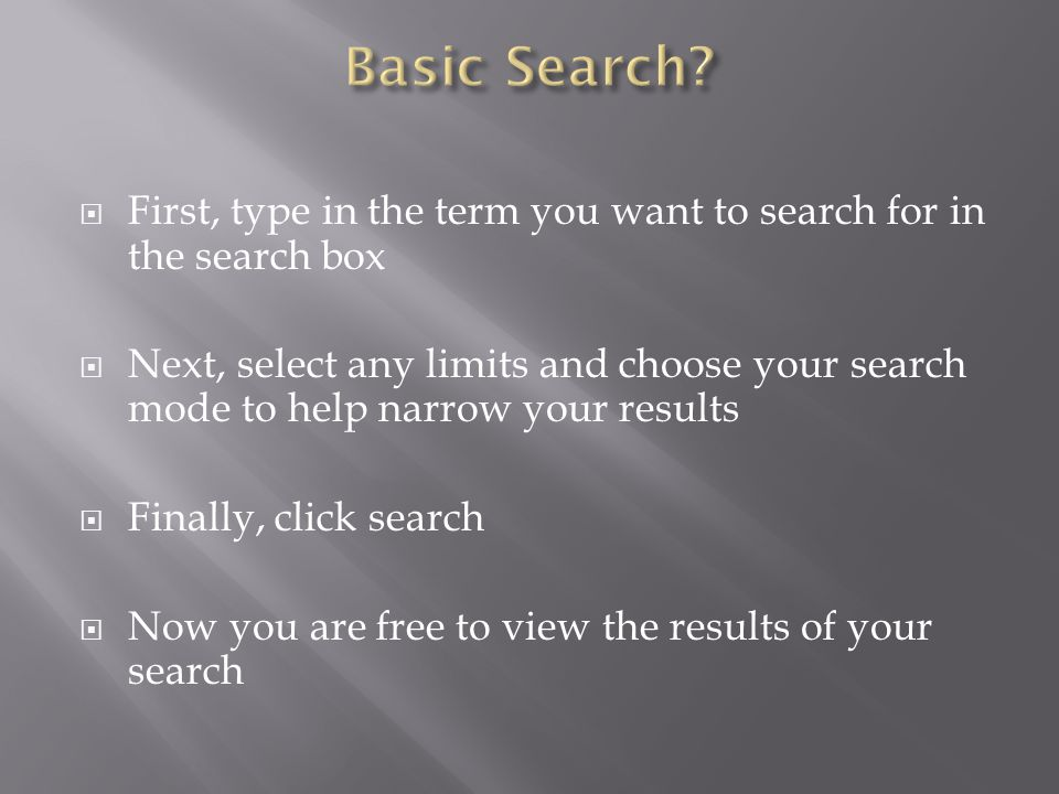  First, type in the term you want to search for in the search box  Next, select any limits and choose your search mode to help narrow your results  Finally, click search  Now you are free to view the results of your search