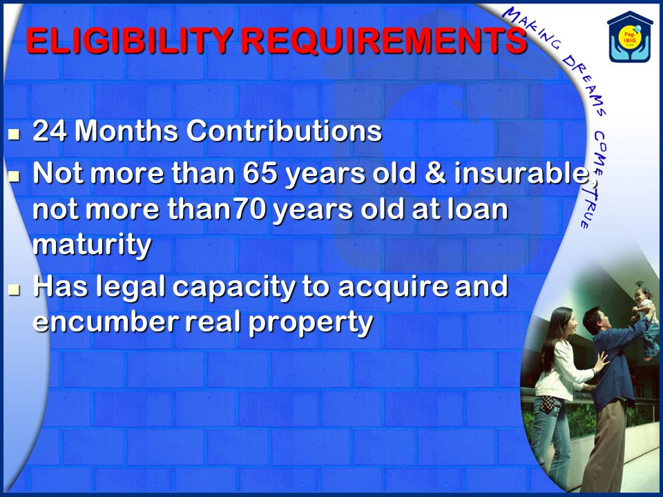 ELIGIBILITY REQUIREMENTS 24 Months Contributions 24 Months Contributions Not more than 65 years old & insurable; not more than70 years old at loan mat