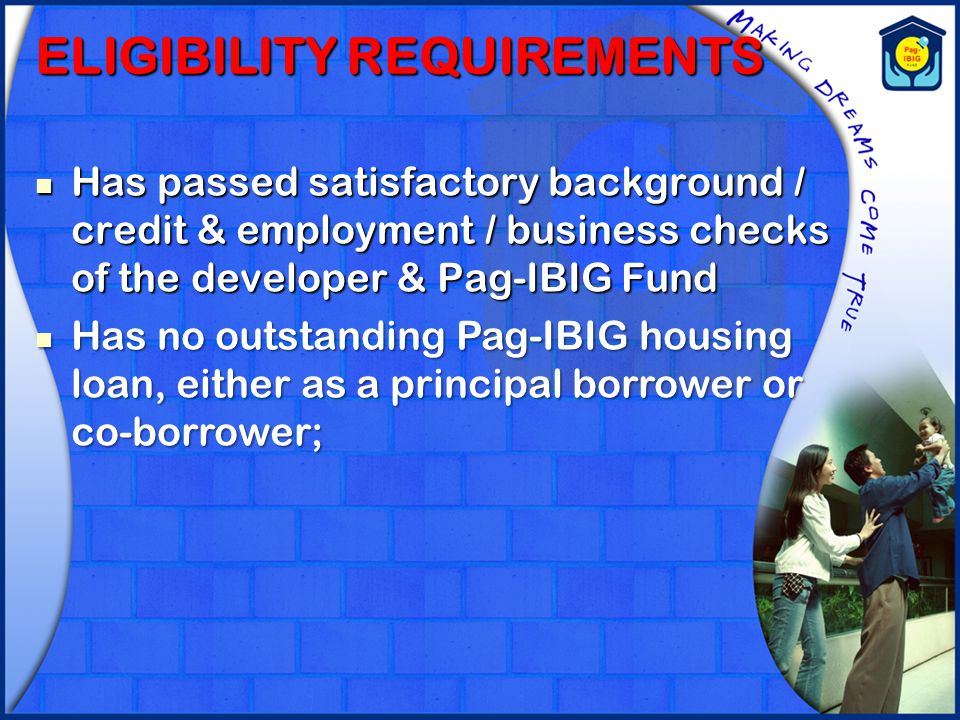 ELIGIBILITY REQUIREMENTS Has passed satisfactory background / credit & employment / business checks of the developer & Pag-IBIG Fund Has passed satisf