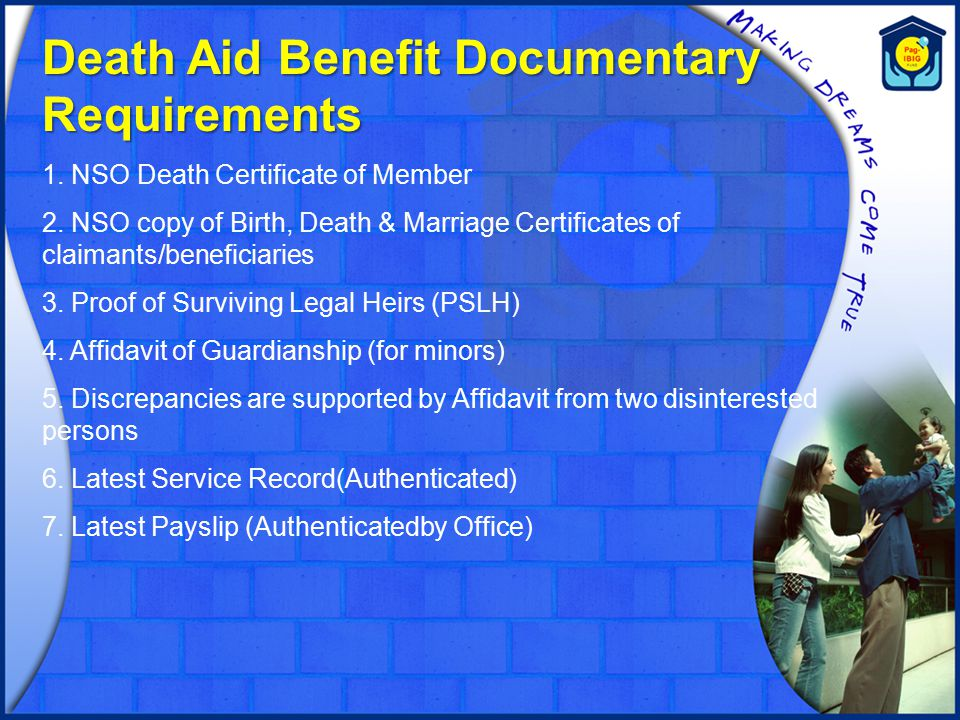 Death Aid Benefit Documentary Requirements 1. NSO Death Certificate of Member 2. NSO copy of Birth, Death & Marriage Certificates of claimants/benefic