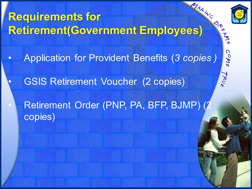 Requirements for Retirement(Government Employees) Application for Provident Benefits (3 copies ) GSIS Retirement Voucher (2 copies) Retirement Order (