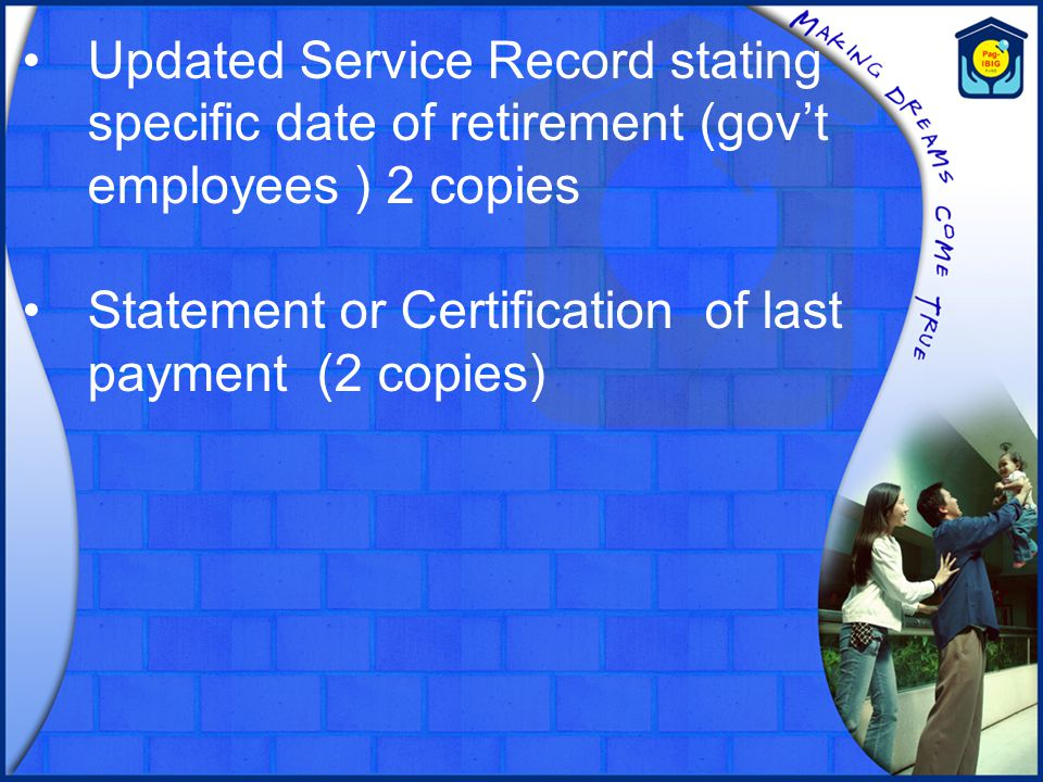 Updated Service Record stating specific date of retirement (gov't employees ) 2 copies Statement or Certification of last payment (2 copies)