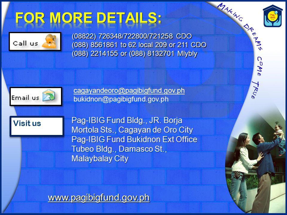 (08822) 726348/722800/721258 CDO (088) 8561861 to 62 local 209 or 211 CDO (088) 2214155 or (088) 8132701 Mlybly cagayandeoro@pagibigfund.gov.ph bukidnon@pagibigfund.gov.ph Visit us Pag-IBIG Fund Bldg., JR.