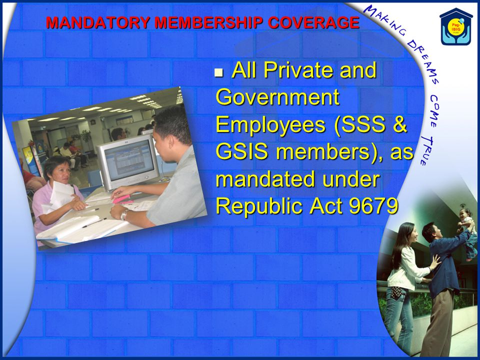 MANDATORY MEMBERSHIP COVERAGE All Private and Government Employees (SSS & GSIS members), as mandated under Republic Act 9679 All Private and Governmen