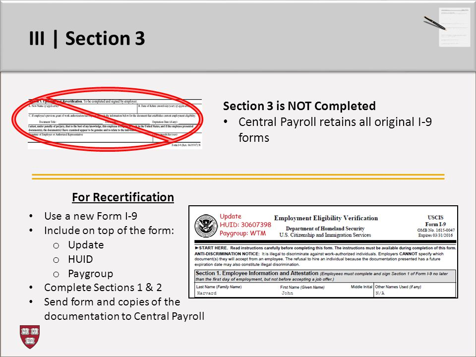 III | Section 3 Section 3 is NOT Completed Central Payroll retains all original I-9 forms For Recertification Use a new Form I-9 Include on top of the form: o Update o HUID o Paygroup Complete Sections 1 & 2 Send form and copies of the documentation to Central Payroll
