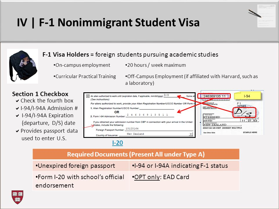 IV | F-1 Nonimmigrant Student Visa Section 1 Checkbox  Check the fourth box  I-94/I-94A Admission #  I-94/I-94A Expiration (departure, D/S) date F-1 Visa Holders = foreign students pursuing academic studies Required Documents (Present All under Type A) Unexpired foreign passport I-94 or I-94A indicating F-1 status Form I-20 with school's official endorsement OPT only: EAD Card On-campus employment 20 hours / week maximum Curricular Practical Training Off-Campus Employment (if affiliated with Harvard, such as a laboratory) I-20  Provides passport data used to enter U.S.